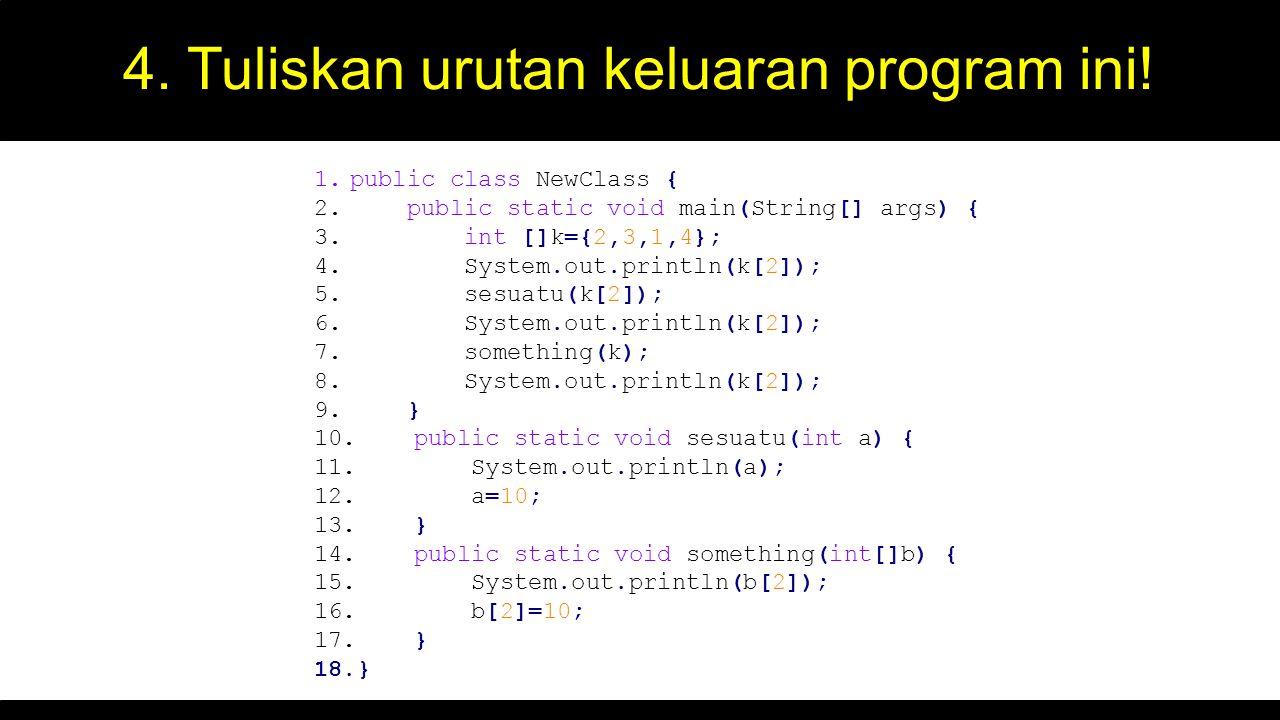 4. Tuliskan urutan keluaran program ini! 1.public class NewClass { 2. public static void main(String[] args) { 3. int []k={2,3,1,4}; 4. System.out.pri