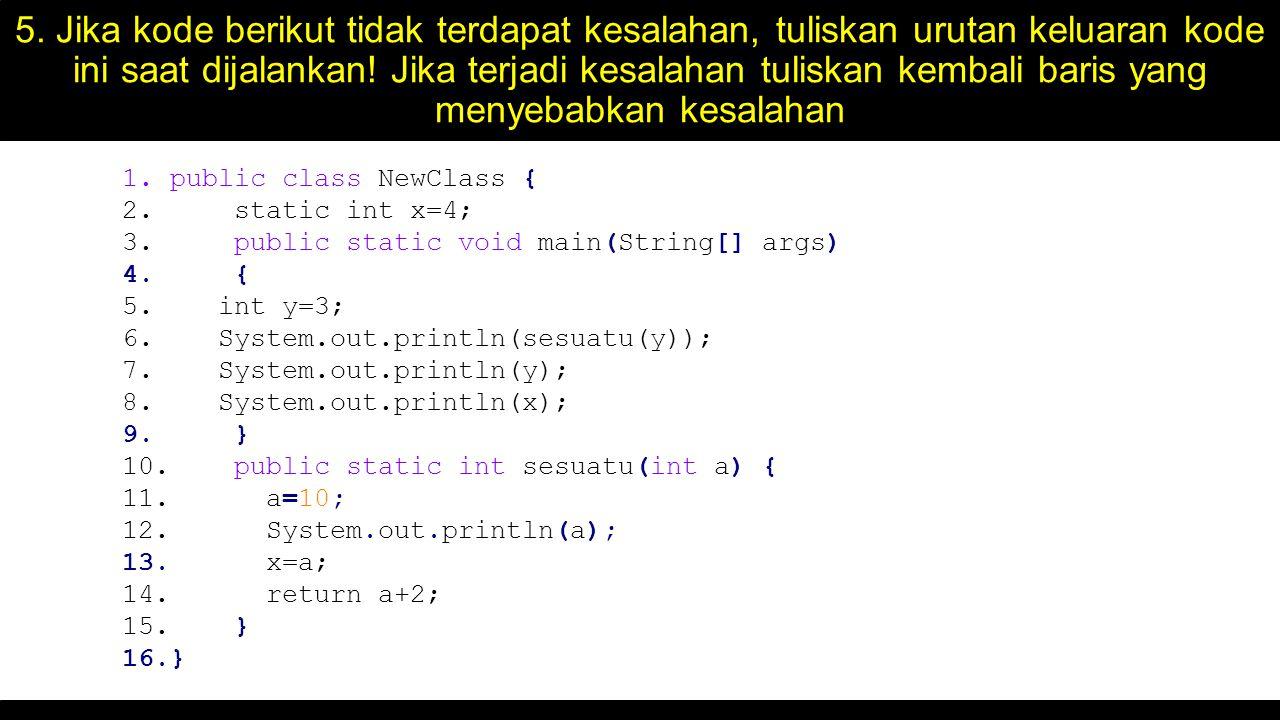 5. Jika kode berikut tidak terdapat kesalahan, tuliskan urutan keluaran kode ini saat dijalankan! Jika terjadi kesalahan tuliskan kembali baris yang m