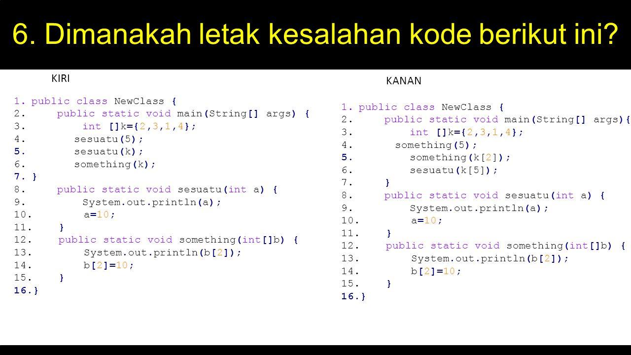 6. Dimanakah letak kesalahan kode berikut ini? 1.public class NewClass { 2. public static void main(String[] args) { 3. int []k={2,3,1,4}; 4. sesuatu(