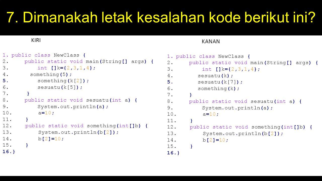 7. Dimanakah letak kesalahan kode berikut ini? 1.public class NewClass { 2. public static void main(String[] args) { 3. int []k={2,3,1,4}; 4. somethin