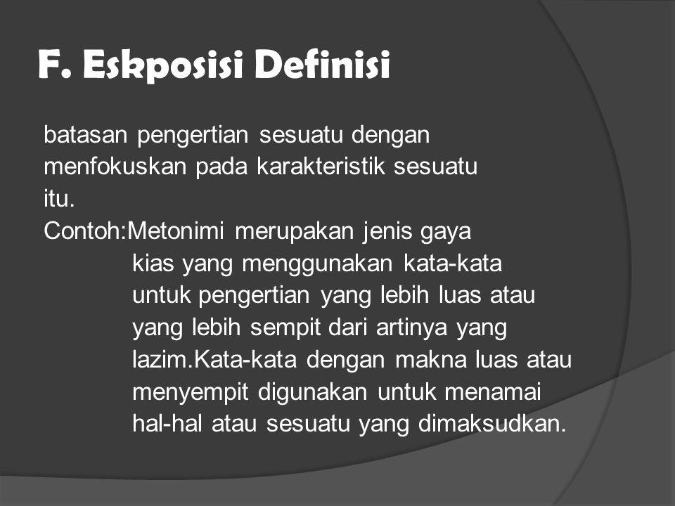 F. Eskposisi Definisi batasan pengertian sesuatu dengan menfokuskan pada karakteristik sesuatu itu. Contoh:Metonimi merupakan jenis gaya kias yang men