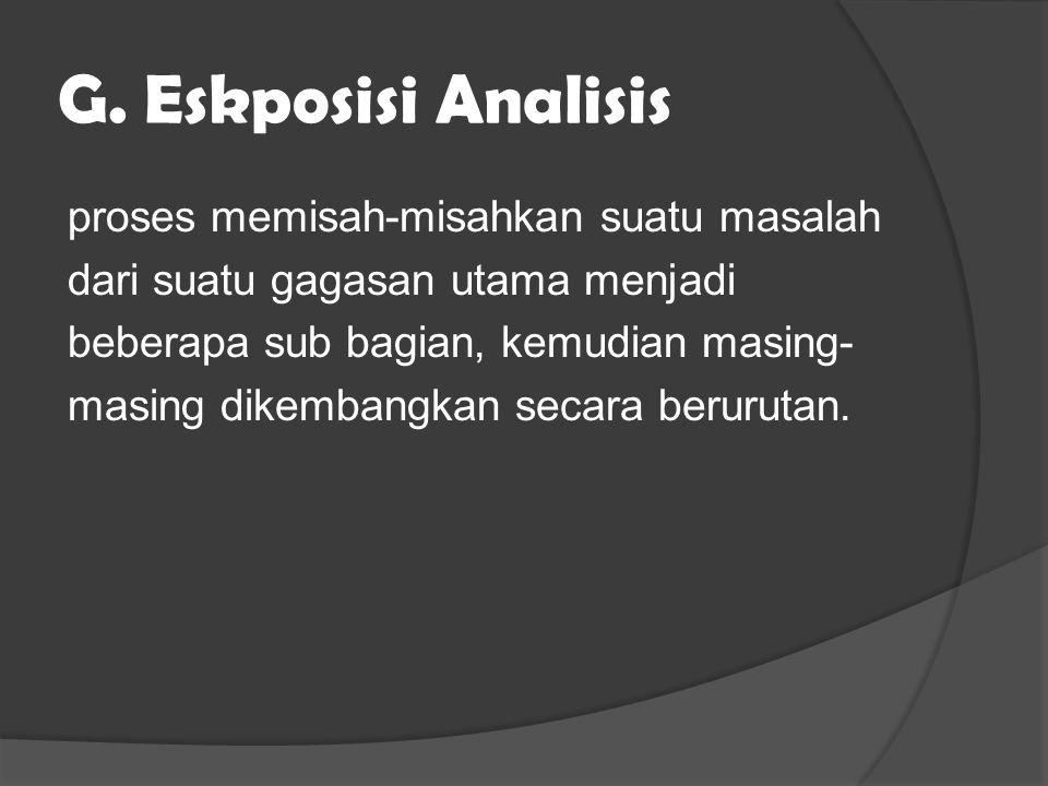 G. Eskposisi Analisis proses memisah-misahkan suatu masalah dari suatu gagasan utama menjadi beberapa sub bagian, kemudian masing- masing dikembangkan