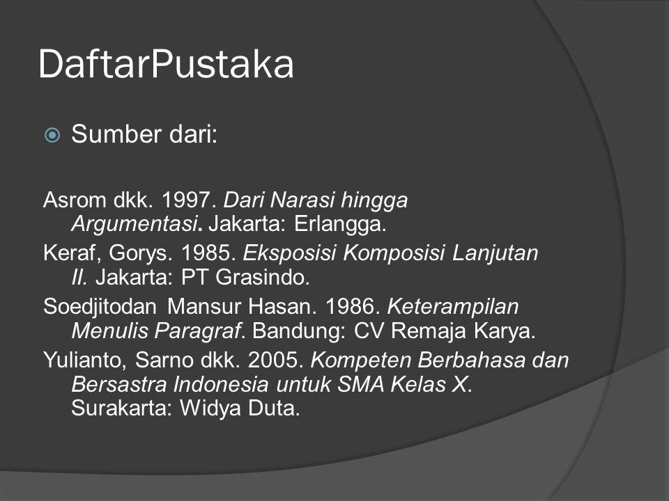 DaftarPustaka  Sumber dari: Asrom dkk. 1997. Dari Narasi hingga Argumentasi. Jakarta: Erlangga. Keraf, Gorys. 1985. Eksposisi Komposisi Lanjutan II.