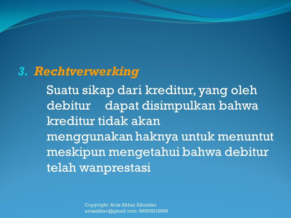 3. Rechtverwerking Suatu sikap dari kreditur, yang oleh debitur dapat disimpulkan bahwa kreditur tidak akan menggunakan haknya untuk menuntut meskipun