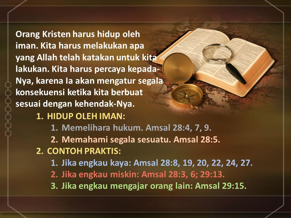 1.HIDUP OLEH IMAN: 1.Memelihara hukum. Amsal 28:4, 7, 9. 2.Memahami segala sesuatu. Amsal 28:5. 2.CONTOH PRAKTIS: 1.Jika engkau kaya: Amsal 28:8, 19,
