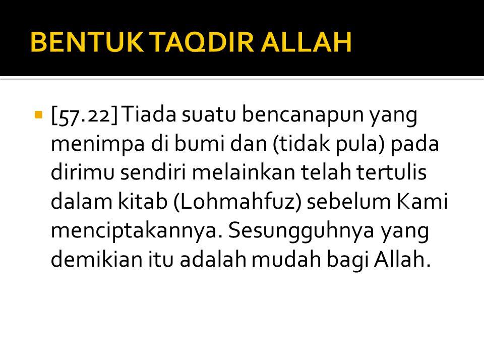  [57.22] Tiada suatu bencanapun yang menimpa di bumi dan (tidak pula) pada dirimu sendiri melainkan telah tertulis dalam kitab (Lohmahfuz) sebelum Ka
