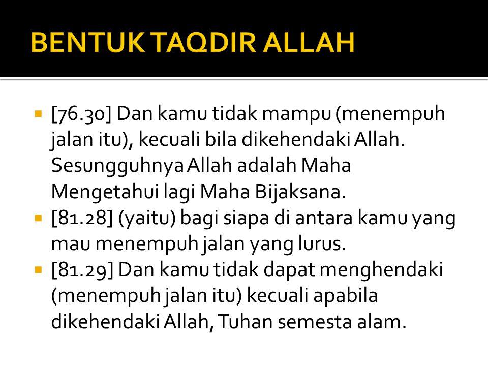  [76.30] Dan kamu tidak mampu (menempuh jalan itu), kecuali bila dikehendaki Allah. Sesungguhnya Allah adalah Maha Mengetahui lagi Maha Bijaksana. 