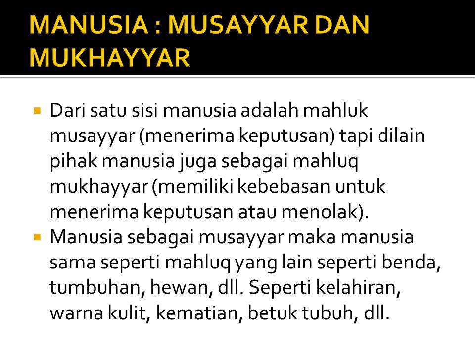  Dari satu sisi manusia adalah mahluk musayyar (menerima keputusan) tapi dilain pihak manusia juga sebagai mahluq mukhayyar (memiliki kebebasan untuk