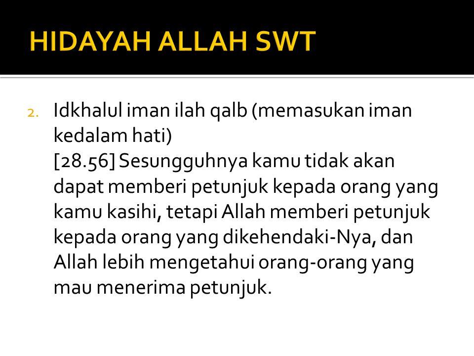 2. Idkhalul iman ilah qalb (memasukan iman kedalam hati) [28.56] Sesungguhnya kamu tidak akan dapat memberi petunjuk kepada orang yang kamu kasihi, te