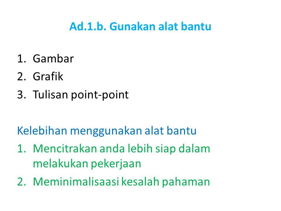 Ad.1.b. Gunakan alat bantu 1.Gambar 2.Grafik 3.Tulisan point-point Kelebihan menggunakan alat bantu 1.Mencitrakan anda lebih siap dalam melakukan peke