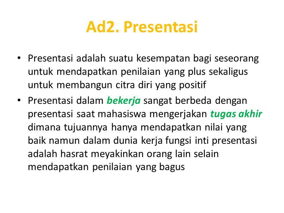 Ad2. Presentasi Presentasi adalah suatu kesempatan bagi seseorang untuk mendapatkan penilaian yang plus sekaligus untuk membangun citra diri yang posi