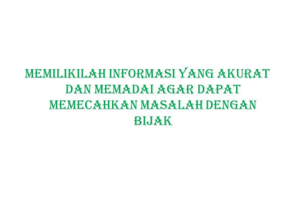 Memilikilah informasi yang akurat dan memadai agar dapat memecahkan masalah dengan bijak