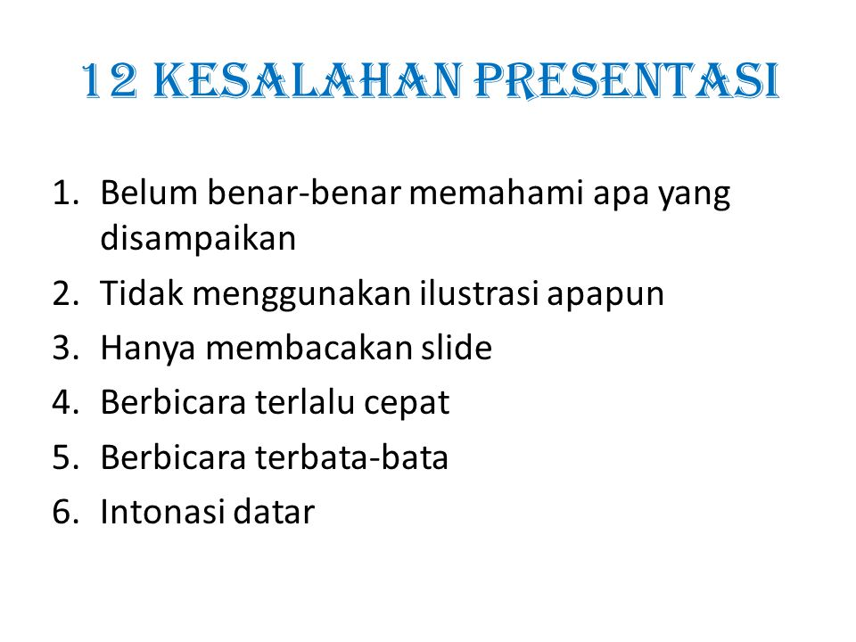 12 kesalahan presentasi 1.Belum benar-benar memahami apa yang disampaikan 2.Tidak menggunakan ilustrasi apapun 3.Hanya membacakan slide 4.Berbicara te