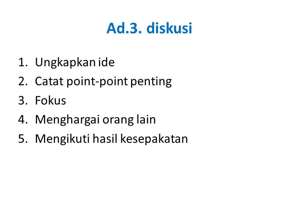 Ad.3. diskusi 1.Ungkapkan ide 2.Catat point-point penting 3.Fokus 4.Menghargai orang lain 5.Mengikuti hasil kesepakatan