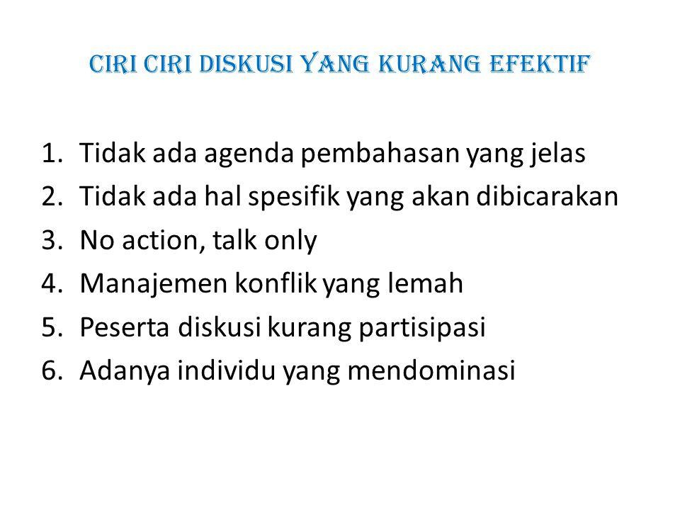 Ciri ciri diskusi yang kurang efektif 1.Tidak ada agenda pembahasan yang jelas 2.Tidak ada hal spesifik yang akan dibicarakan 3.No action, talk only 4