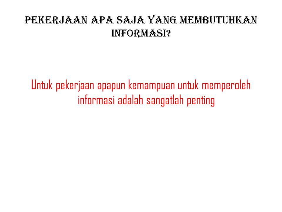 Pekerjaan apa saja yang membutuhkan informasi? Untuk pekerjaan apapun kemampuan untuk memperoleh informasi adalah sangatlah penting