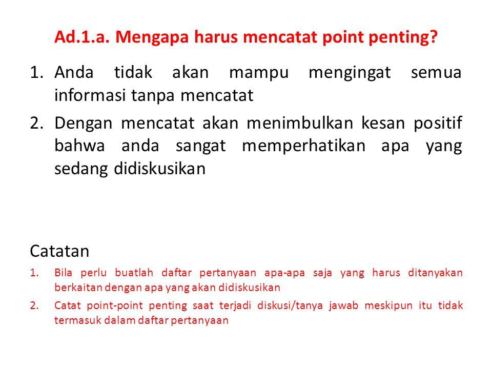 Ad.1.a. Mengapa harus mencatat point penting? 1.Anda tidak akan mampu mengingat semua informasi tanpa mencatat 2.Dengan mencatat akan menimbulkan kesa