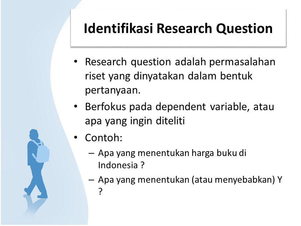 Identifikasi Research Question Research question adalah permasalahan riset yang dinyatakan dalam bentuk pertanyaan. Berfokus pada dependent variable,