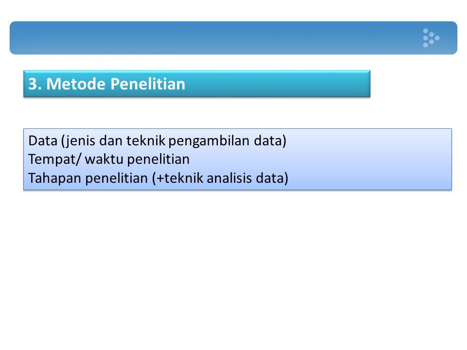 3. Metode Penelitian Data (jenis dan teknik pengambilan data) Tempat/ waktu penelitian Tahapan penelitian (+teknik analisis data) Data (jenis dan tekn