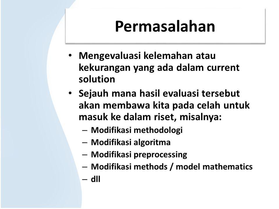 Permasalahan Mengevaluasi kelemahan atau kekurangan yang ada dalam current solution Sejauh mana hasil evaluasi tersebut akan membawa kita pada celah untuk masuk ke dalam riset, misalnya: – Modifikasi methodologi – Modifikasi algoritma – Modifikasi preprocessing – Modifikasi methods / model mathematics – dll