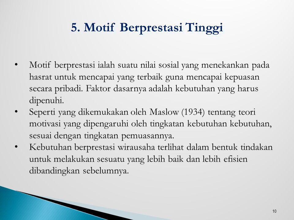 10 5. Motif Berprestasi Tinggi Motif berprestasi ialah suatu nilai sosial yang menekankan pada hasrat untuk mencapai yang terbaik guna mencapai kepuas