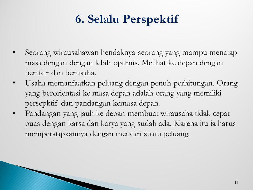 11 6. Selalu Perspektif Seorang wirausahawan hendaknya seorang yang mampu menatap masa dengan dengan lebih optimis. Melihat ke depan dengan berfikir d