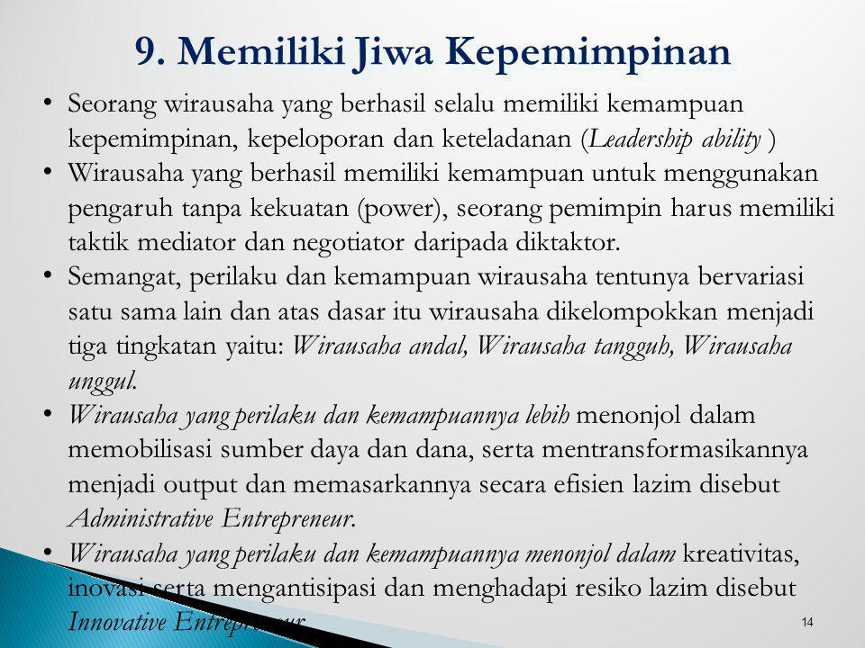 14 9. Memiliki Jiwa Kepemimpinan Seorang wirausaha yang berhasil selalu memiliki kemampuan kepemimpinan, kepeloporan dan keteladanan (Leadership abili