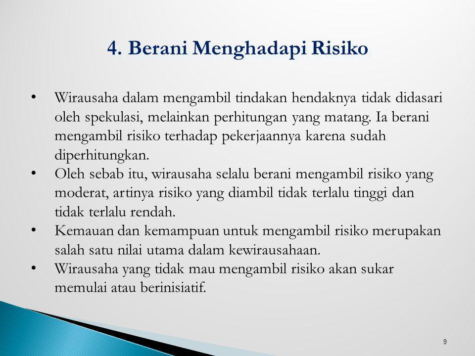 9 4. Berani Menghadapi Risiko Wirausaha dalam mengambil tindakan hendaknya tidak didasari oleh spekulasi, melainkan perhitungan yang matang. Ia berani