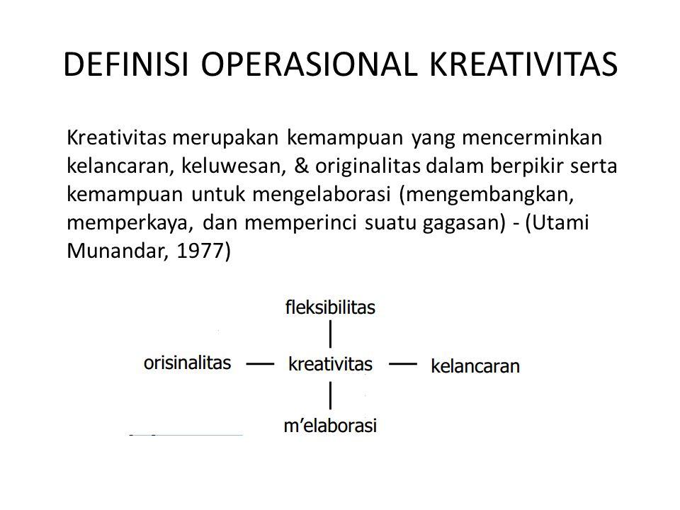 DEFINISI OPERASIONAL KREATIVITAS Kreativitas merupakan kemampuan yang mencerminkan kelancaran, keluwesan, & originalitas dalam berpikir serta kemampua