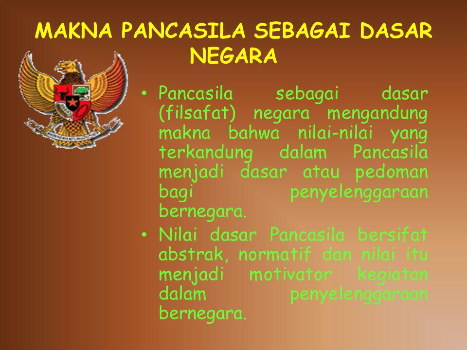 MAKNA PANCASILA SEBAGAI DASAR NEGARA Pancasila sebagai dasar (filsafat) negara mengandung makna bahwa nilai-nilai yang terkandung dalam Pancasila menjadi dasar atau pedoman bagi penyelenggaraan bernegara.