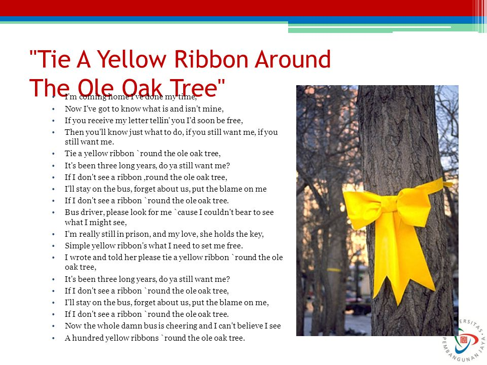 Tie A Yellow Ribbon Around The Ole Oak Tree I m coming home I ve done my time, Now I ve got to know what is and isn t mine, If you receive my letter tellin you I d soon be free, Then you ll know just what to do, if you still want me, if you still want me.