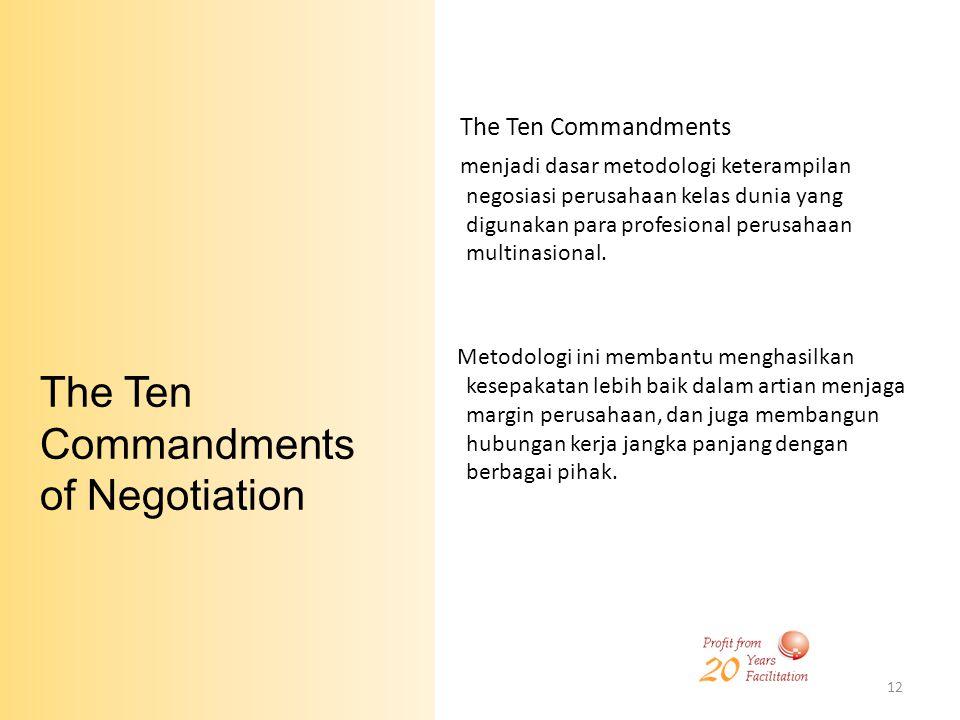 12 The Ten Commandments of Negotiation The Ten Commandments menjadi dasar metodologi keterampilan negosiasi perusahaan kelas dunia yang digunakan para