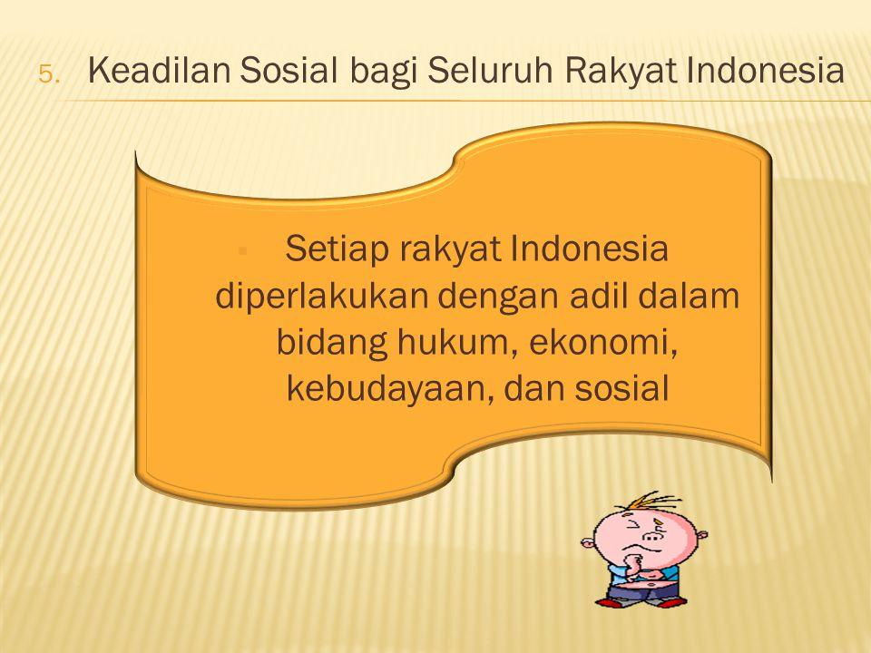 5. Keadilan Sosial bagi Seluruh Rakyat Indonesia  Setiap rakyat Indonesia diperlakukan dengan adil dalam bidang hukum, ekonomi, kebudayaan, dan sosia