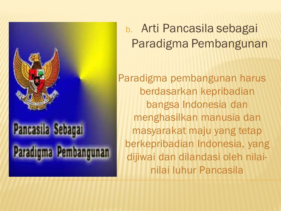 b. Arti Pancasila sebagai Paradigma Pembangunan Paradigma pembangunan harus berdasarkan kepribadian bangsa Indonesia dan menghasilkan manusia dan masy