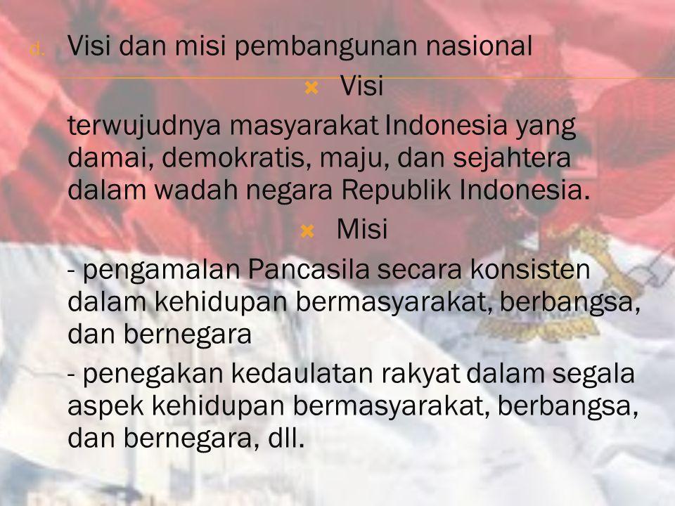 d. Visi dan misi pembangunan nasional  Visi terwujudnya masyarakat Indonesia yang damai, demokratis, maju, dan sejahtera dalam wadah negara Republik