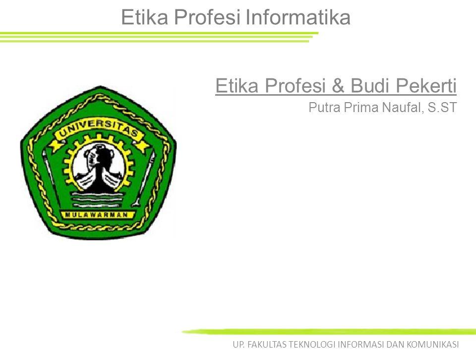 Etika Profesi Informatika Etika Profesi & Budi Pekerti UP. FAKULTAS TEKNOLOGI INFORMASI DAN KOMUNIKASI Putra Prima Naufal, S.ST