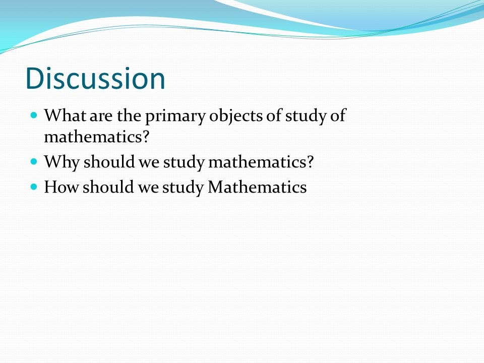 Discussion What are the primary objects of study of mathematics.