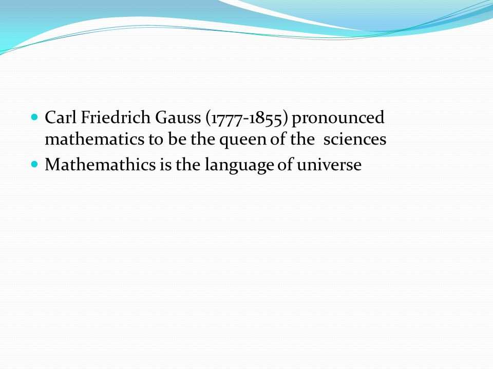 Carl Friedrich Gauss (1777-1855) pronounced mathematics to be the queen of the sciences Mathemathics is the language of universe