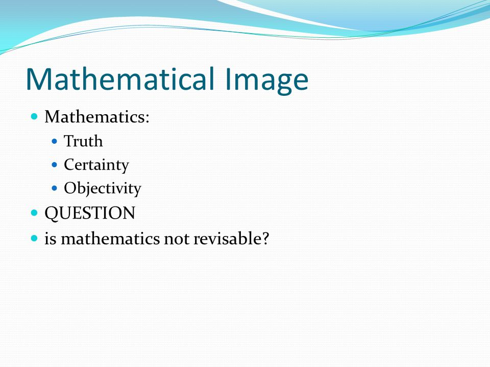 Mathematical Image Mathematics: Truth Certainty Objectivity QUESTION is mathematics not revisable