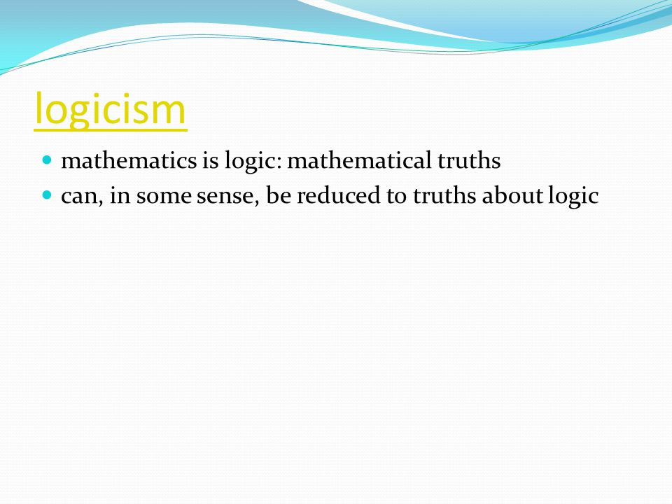 logicism mathematics is logic: mathematical truths can, in some sense, be reduced to truths about logic