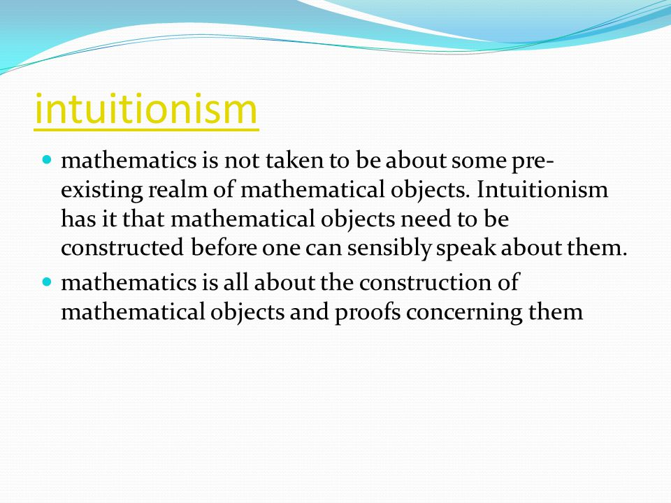 intuitionism mathematics is not taken to be about some pre- existing realm of mathematical objects.