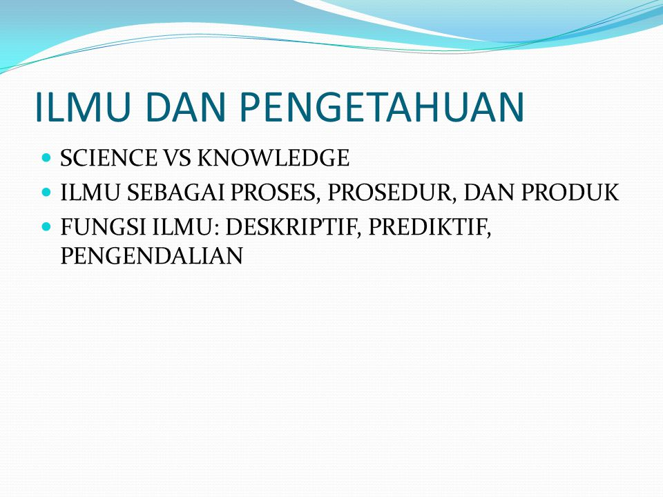 ILMU DAN PENGETAHUAN SCIENCE VS KNOWLEDGE ILMU SEBAGAI PROSES, PROSEDUR, DAN PRODUK FUNGSI ILMU: DESKRIPTIF, PREDIKTIF, PENGENDALIAN