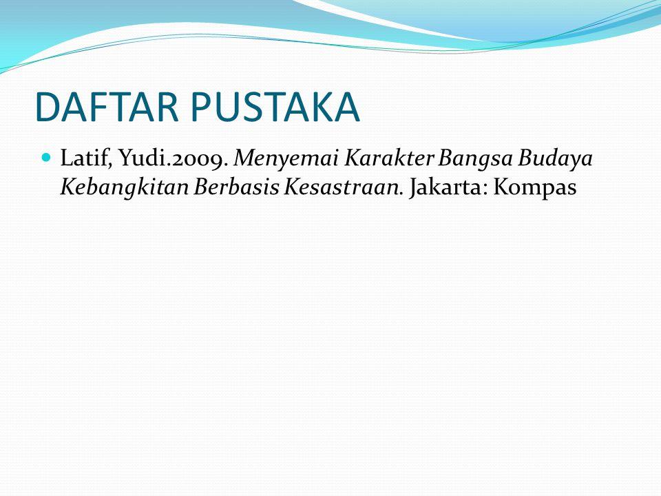 DAFTAR PUSTAKA Latif, Yudi.2009. Menyemai Karakter Bangsa Budaya Kebangkitan Berbasis Kesastraan. Jakarta: Kompas