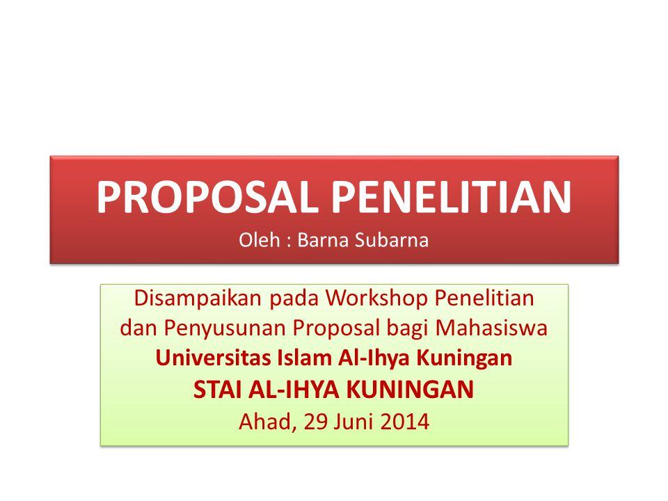 PROPOSAL PENELITIAN Oleh : Barna Subarna Disampaikan pada Workshop Penelitian dan Penyusunan Proposal bagi Mahasiswa Universitas Islam Al-Ihya Kuninga