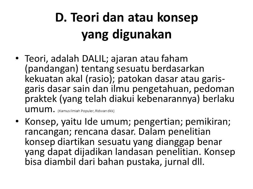 D. Teori dan atau konsep yang digunakan Teori, adalah DALIL; ajaran atau faham (pandangan) tentang sesuatu berdasarkan kekuatan akal (rasio); patokan