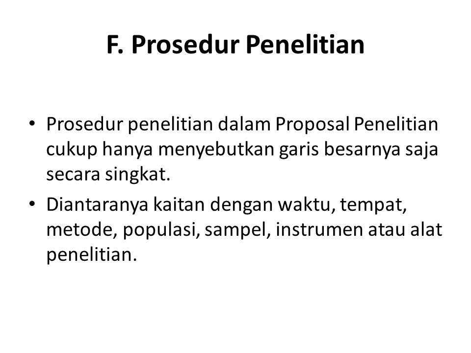 F. Prosedur Penelitian Prosedur penelitian dalam Proposal Penelitian cukup hanya menyebutkan garis besarnya saja secara singkat. Diantaranya kaitan de