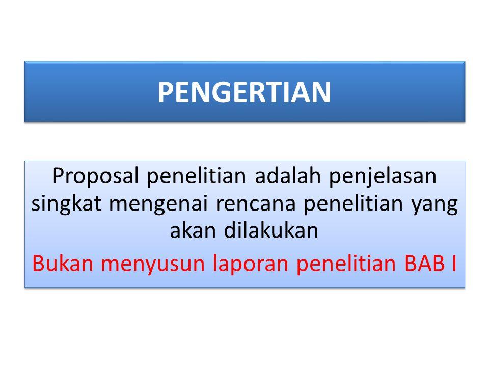 PENGERTIAN Proposal penelitian adalah penjelasan singkat mengenai rencana penelitian yang akan dilakukan Bukan menyusun laporan penelitian BAB I Propo