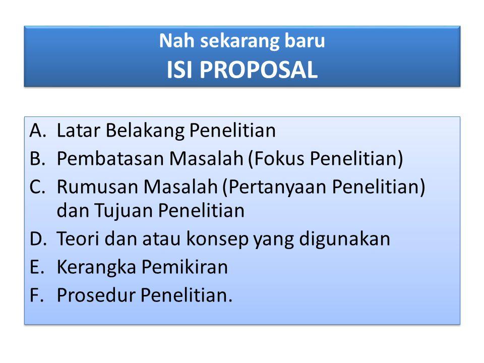 Nah sekarang baru ISI PROPOSAL A.Latar Belakang Penelitian B.Pembatasan Masalah (Fokus Penelitian) C.Rumusan Masalah (Pertanyaan Penelitian) dan Tujua