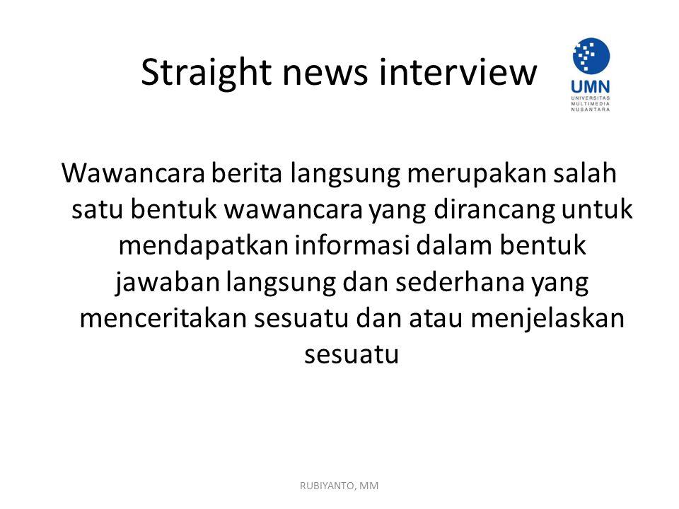 Straight news interview Wawancara berita langsung merupakan salah satu bentuk wawancara yang dirancang untuk mendapatkan informasi dalam bentuk jawaban langsung dan sederhana yang menceritakan sesuatu dan atau menjelaskan sesuatu RUBIYANTO, MM