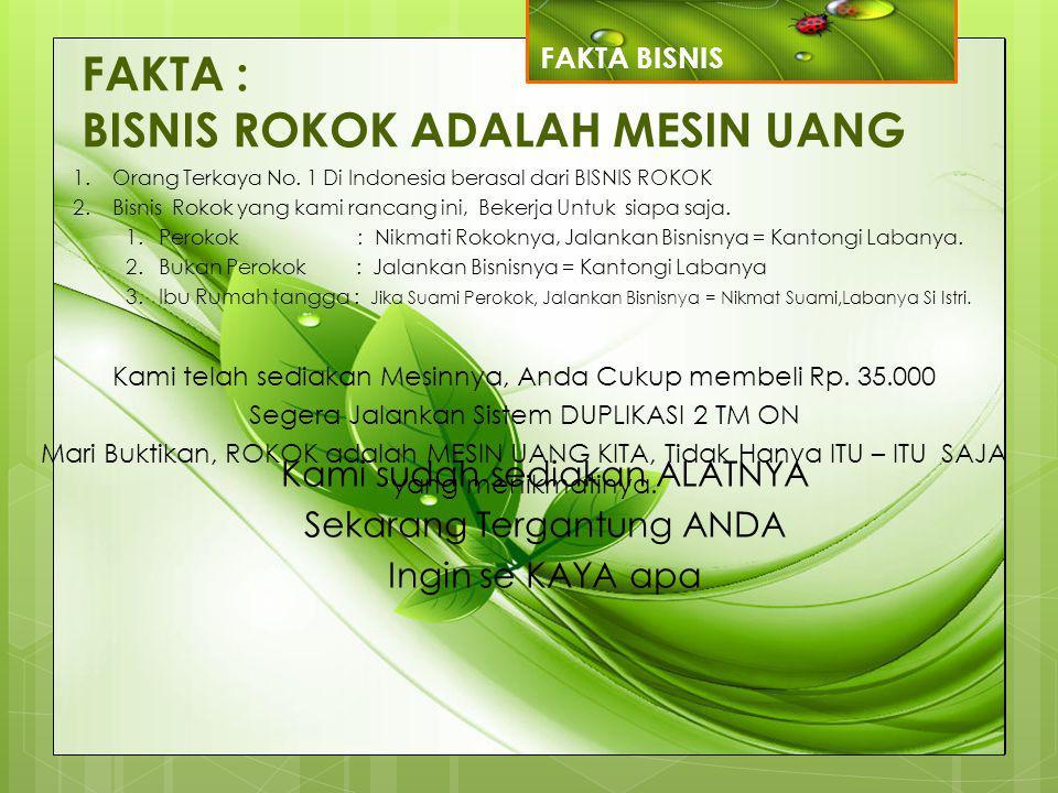 FAKTA : BISNIS ROKOK ADALAH MESIN UANG 1.Orang Terkaya No. 1 Di Indonesia berasal dari BISNIS ROKOK 2.Bisnis Rokok yang kami rancang ini, Bekerja Untu